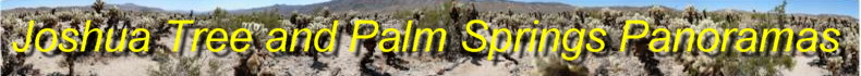 Click here for panoramas of the Joshua Tree National Park, as well as Palm Springs and the Tramway